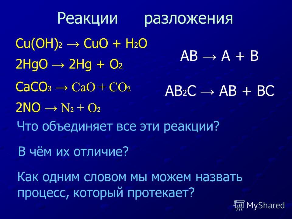 Cu(OH) 2 CuO + H 2 O 2HgO 2Hg + O 2 CaCO 3 CaO + CO 2 2NO N 2 + O 2 Что объединяет все эти реакции? В чём их отличие? Как одним словом мы можем назвать процесс, который протекает? Реакции разложения AB A + B AB 2 C AB + BC