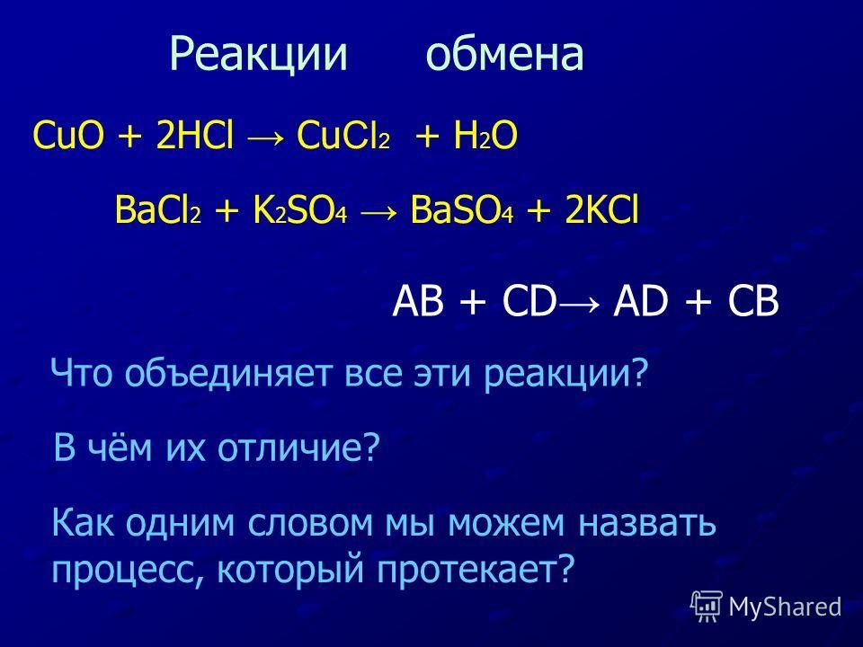 CuO + 2HCl Cu Cl 2 + H 2 О BaCl 2 + K 2 SO 4 BaSO 4 + 2KCl Что объединяет все эти реакции? В чём их отличие? Как одним словом мы можем назвать процесс, который протекает? Реакции обмена AB + CD AD + CB