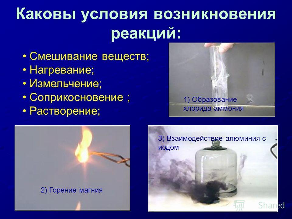 Каковы условия возникновения реакций: 1) Образование хлорида аммония 2) Горение магния 3) Взаимодействие алюминия с иодом Смешивание веществ; Нагревание; Измельчение; Соприкосновение ; Растворение;