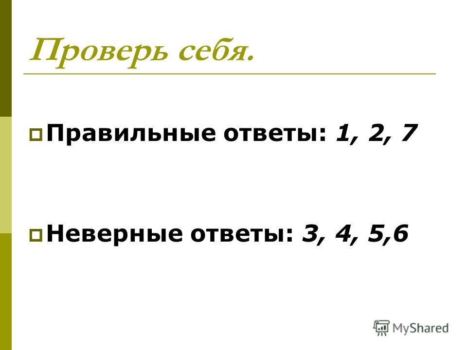 Проверь себя. Правильные ответы: 1, 2, 7 Неверные ответы: 3, 4, 5,6