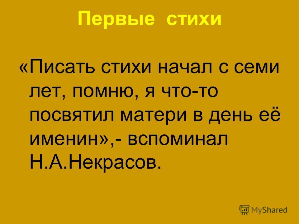 Первые стихи «Писать стихи начал с семи лет, помню, я что-то посвятил матери в день её именин»,- вспоминал Н.А.Некрасов.
