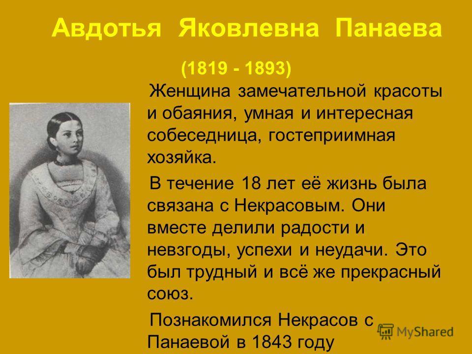 Авдотья Яковлевна Панаева (1819 - 1893) Женщина замечательной красоты и обаяния, умная и интересная собеседница, гостеприимная хозяйка. В течение 18 лет её жизнь была связана с Некрасовым. Они вместе делили радости и невзгоды, успехи и неудачи. Это б
