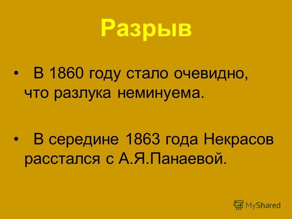 Разрыв В 1860 году стало очевидно, что разлука неминуема. В середине 1863 года Некрасов расстался с А.Я.Панаевой.
