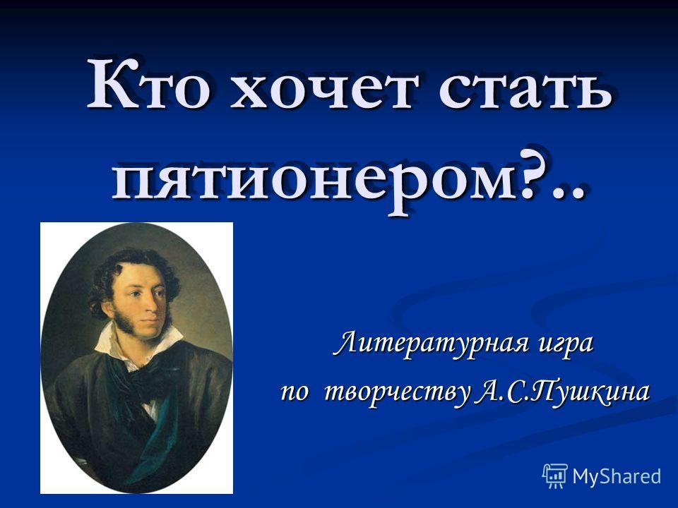 Кто хочет стать пятионером?.. Литературная игра по творчеству А.С.Пушкина