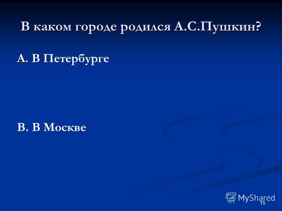 15 В каком городе родился А.С.Пушкин? А. А. В Петербурге В. В Москве