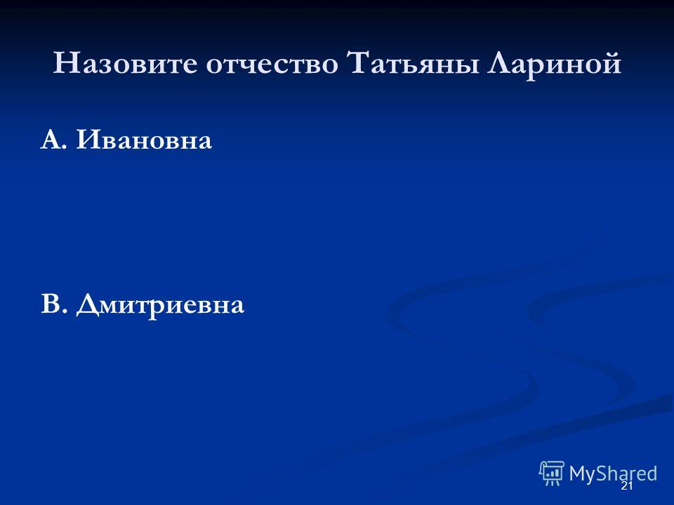 21 Назовите отчество Татьяны Лариной А. Ивановна В. Дмитриевна