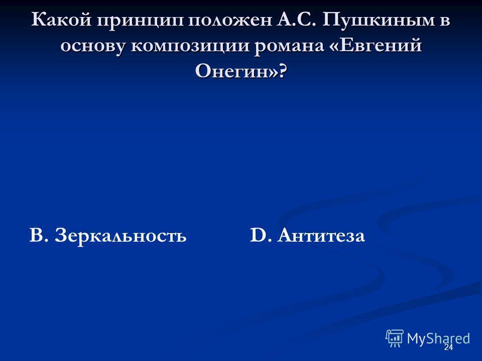 24 Какой принцип положен А.С. Пушкиным в основу композиции романа «Евгений Онегин»? В. Зеркальность D. Антитеза