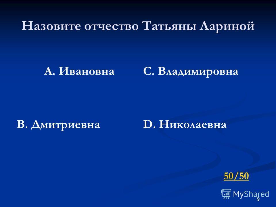 9 Назовите отчество Татьяны Лариной А. Ивановна В. Дмитриевна С. Владимировна D. Николаевна 50/50
