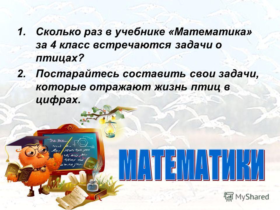 1.Сколько раз в учебнике «Математика» за 4 класс встречаются задачи о птицах? 2.Постарайтесь составить свои задачи, которые отражают жизнь птиц в цифрах.