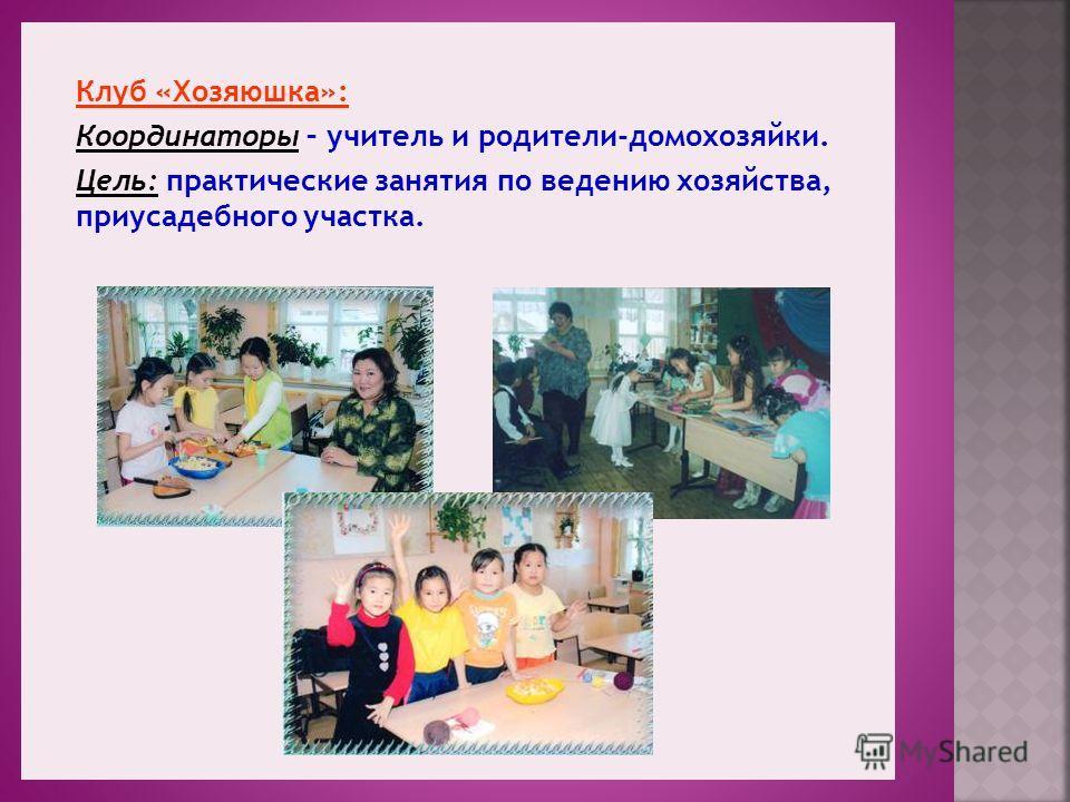 Клуб «Хозяюшка»: Координаторы – учитель и родители-домохозяйки. Цель: практические занятия по ведению хозяйства, приусадебного участка.