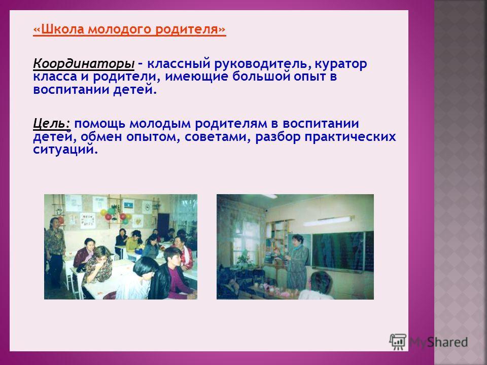 «Школа молодого родителя» Координаторы – классный руководитель, куратор класса и родители, имеющие большой опыт в воспитании детей. Цель: помощь молодым родителям в воспитании детей, обмен опытом, советами, разбор практических ситуаций.
