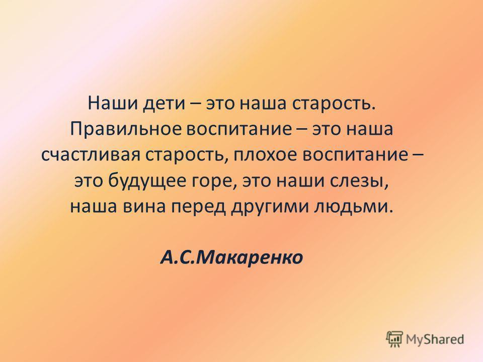 Наши дети – это наша старость. Правильное воспитание – это наша счастливая старость, плохое воспитание – это будущее горе, это наши слезы, наша вина перед другими людьми. А.С.Макаренко