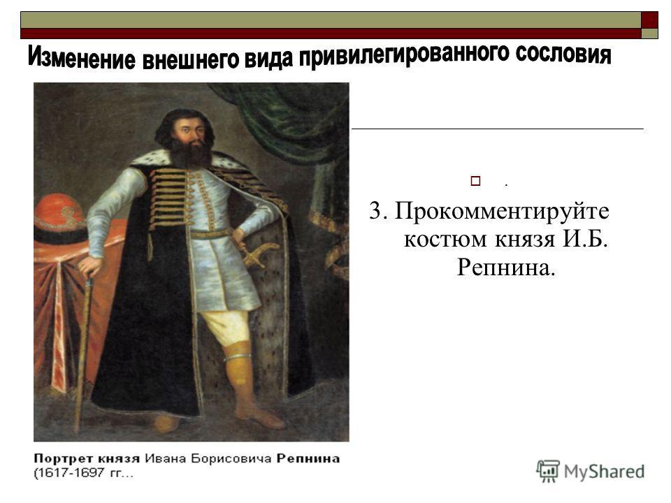. 3. Прокомментируйте костюм князя И.Б. Репнина.