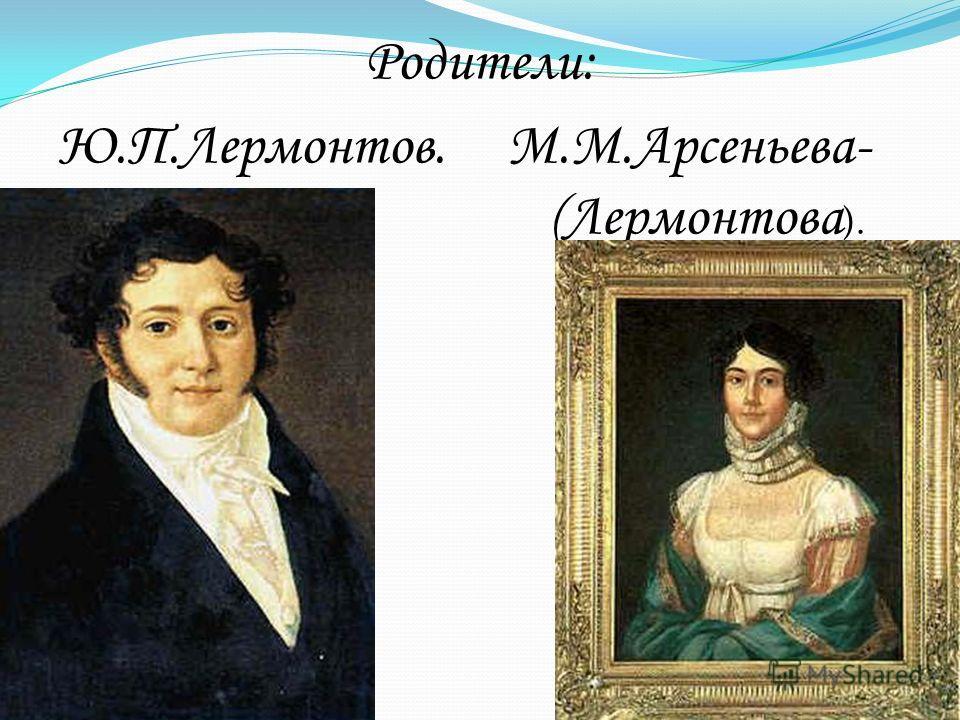 Родители: Ю.П.Лермонтов. М.М.Арсеньева- (Лермонтова ).