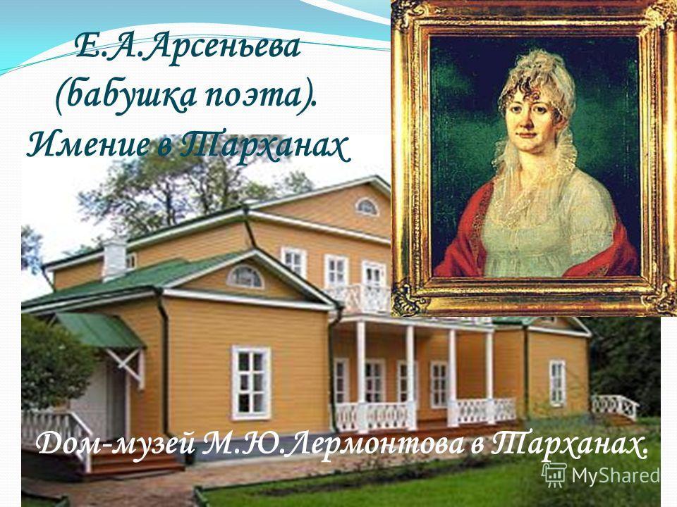 Е.А.Арсеньева (бабушка поэта). Имение в Тарханах Дом-музей М.Ю.Лермонтова в Тарханах.