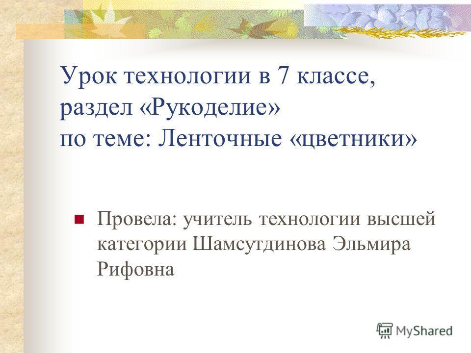 Урок технологии в 7 классе, раздел «Рукоделие» по теме: Ленточные «цветники» Провела: учитель технологии высшей категории Шамсутдинова Эльмира Рифовна