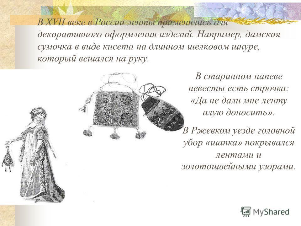В XVII веке в России ленты применялись для декоративного оформления изделий. Например, дамская сумочка в виде кисета на длинном шелковом шнуре, который вешался на руку. В старинном напеве невесты есть строчка: «Да не дали мне ленту алую доносить». В
