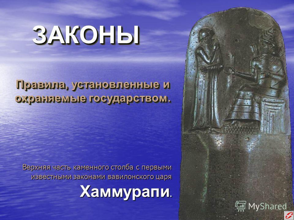 ЗАКОНЫЗАКОНЫ Правила, установленные и охраняемые государством. Верхняя часть каменного столба с первыми известными законами вавилонского царя Хаммурапи.