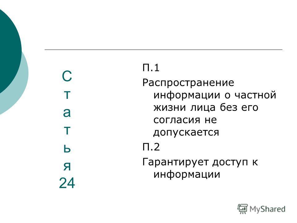 С т а т ь я 24 П.1 Распространение информации о частной жизни лица без его согласия не допускается П.2 Гарантирует доступ к информации