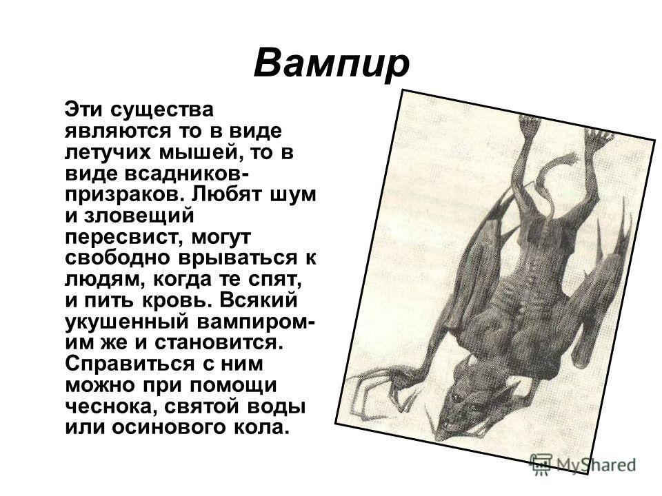Вампир Эти существа являются то в виде летучих мышей, то в виде всадников- призраков. Любят шум и зловещий пересвист, могут свободно врываться к людям, когда те спят, и пить кровь. Всякий укушенный вампиром- им же и становится. Справиться с ним можно