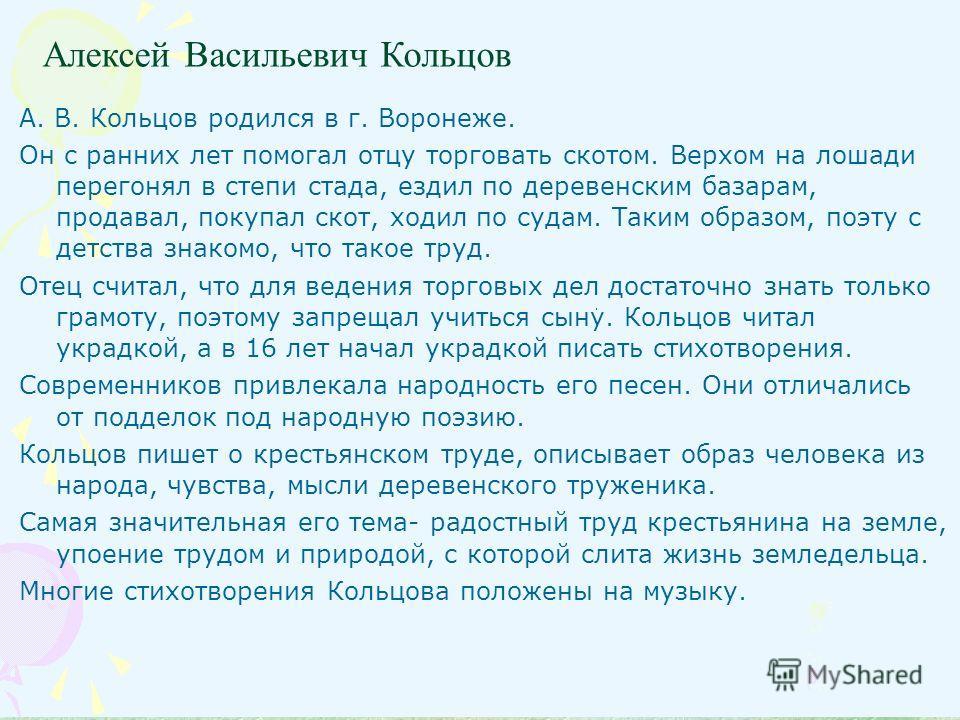 Алексей Васильевич Кольцов А. В. Кольцов родился в г. Воронеже. Он с ранних лет помогал отцу торговать скотом. Верхом на лошади перегонял в степи стада, ездил по деревенским базарам, продавал, покупал скот, ходил по судам. Таким образом, поэту с детс