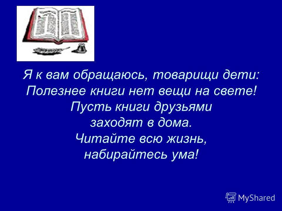 Я к вам обращаюсь, товарищи дети: Полезнее книги нет вещи на свете! Пусть книги друзьями заходят в дома. Читайте всю жизнь, набирайтесь ума!