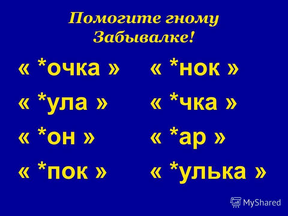 Помогите гному Забывалке! « *очка » « *ула » « *он » « *пок » « *нок » « *чка » « *ар » « *улька »