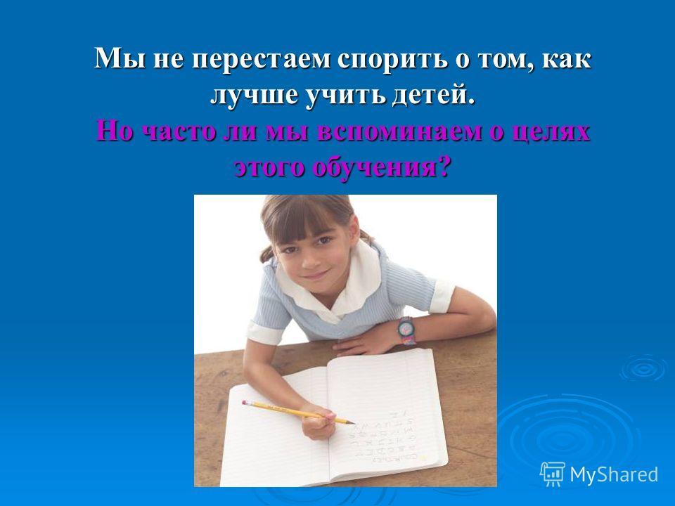 Мы не перестаем спорить о том, как лучше учить детей. Но часто ли мы вспоминаем о целях этого обучения?