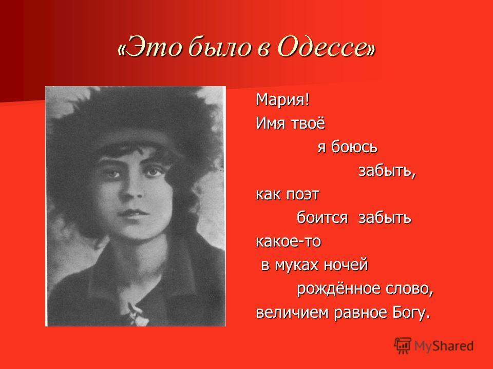 « Это было в Одессе » Мария! Имя твоё я боюсь я боюсь забыть, забыть, как поэт боится забыть боится забытькакое-то в муках ночей в муках ночей рождённое слово, рождённое слово, величием равное Богу.