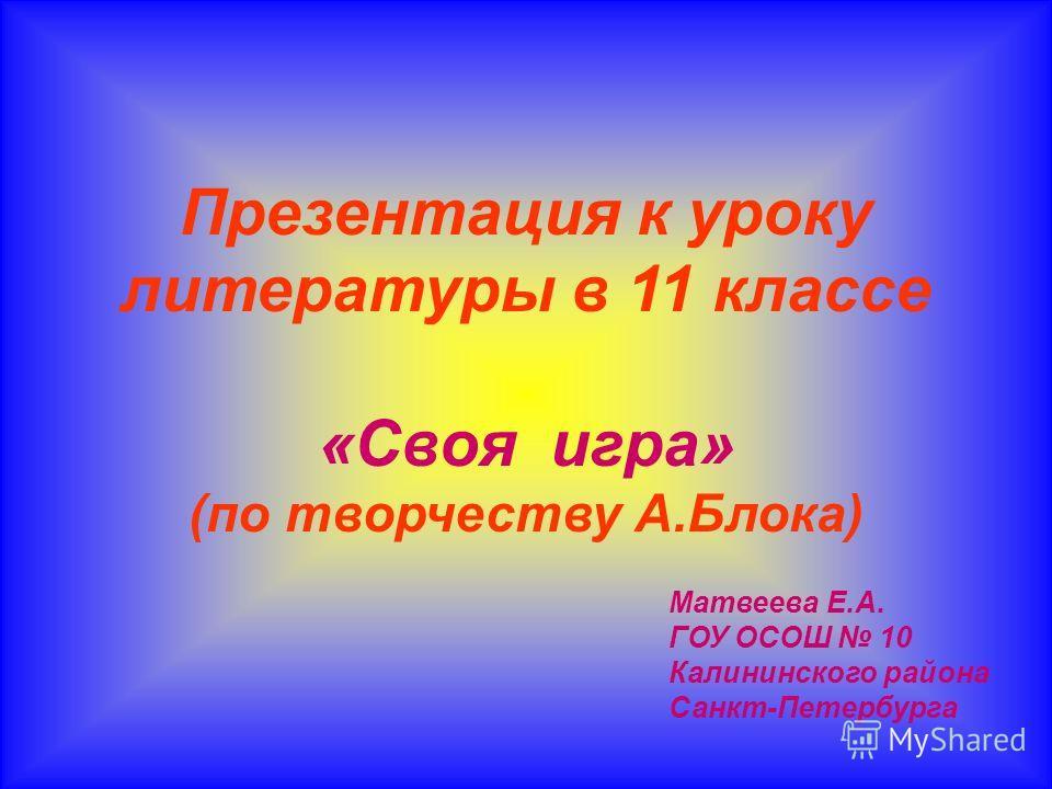 Презентация к уроку литературы в 11 классе «Своя игра» (по творчеству А.Блока) Матвеева Е.А. ГОУ ОСОШ 10 Калининского района Санкт-Петербурга