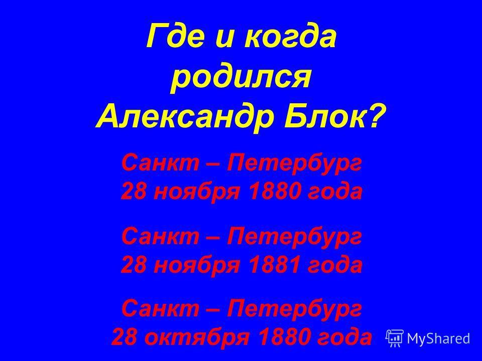Где и когда родился Александр Блок? Санкт – Петербург 28 ноября 1880 года Санкт – Петербург 28 октября 1880 года Санкт – Петербург 28 ноября 1881 года