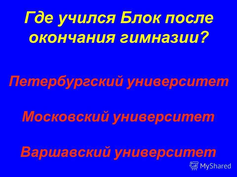 Где учился Блок после окончания гимназии? Петербургский университет Московский университет Варшавский университет