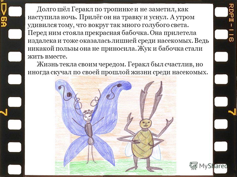 Долго шёл Геракл по тропинке и не заметил, как наступила ночь. Прилёг он на травку и уснул. А утром удивился тому, что вокруг так много голубого света. Перед ним стояла прекрасная бабочка. Она прилетела издалека и тоже оказалась лишней среди насекомы