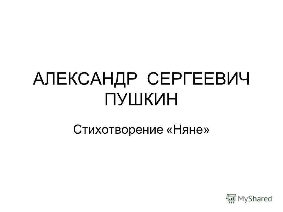 АЛЕКСАНДР СЕРГЕЕВИЧ ПУШКИН Стихотворение «Няне»