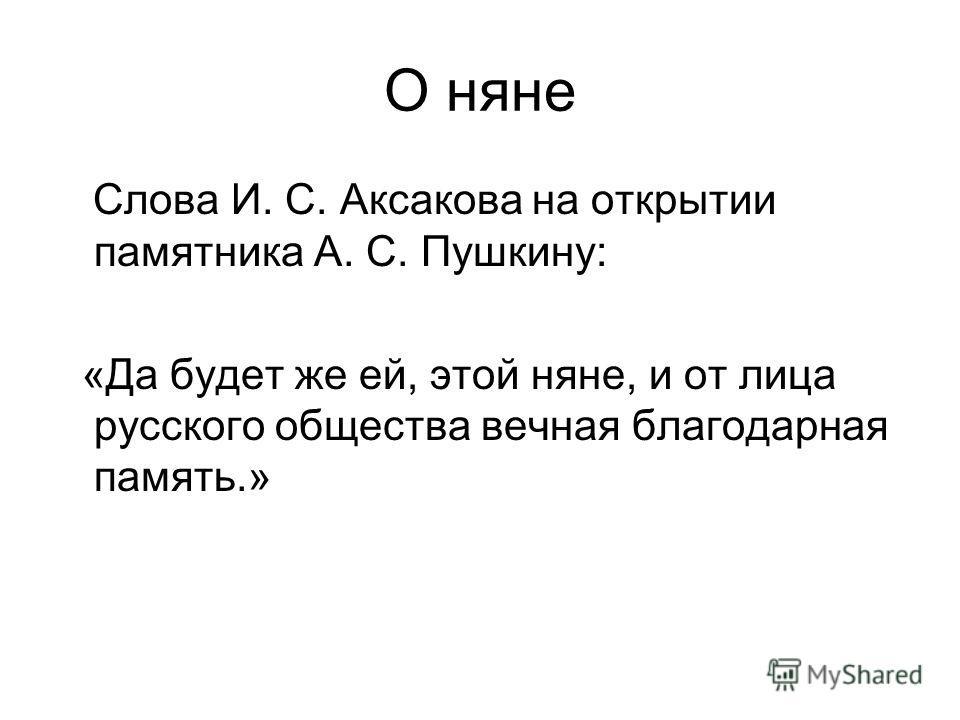 О няне Слова И. С. Аксакова на открытии памятника А. С. Пушкину: «Да будет же ей, этой няне, и от лица русского общества вечная благодарная память.»
