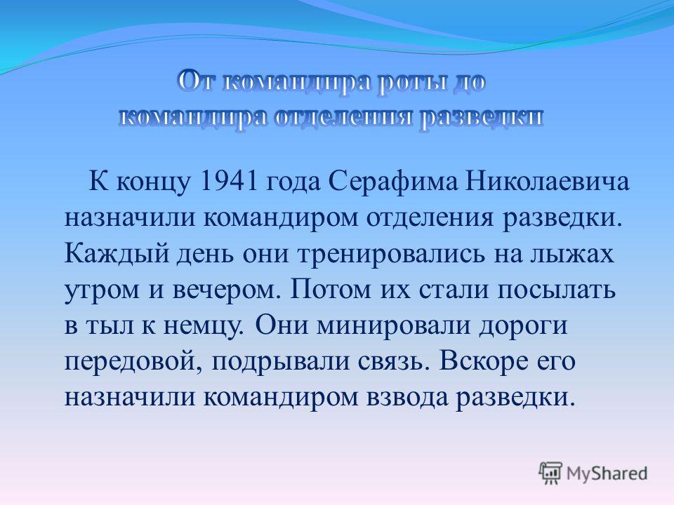 К концу 1941 года Серафима Николаевича назначили командиром отделения разведки. Каждый день они тренировались на лыжах утром и вечером. Потом их стали посылать в тыл к немцу. Они минировали дороги передовой, подрывали связь. Вскоре его назначили кома