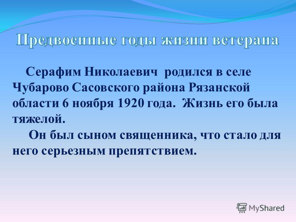 Серафим Николаевич родился в селе Чубарово Сасовского района Рязанской области 6 ноября 1920 года. Жизнь его была тяжелой. Он был сыном священника, что стало для него серьезным препятствием.