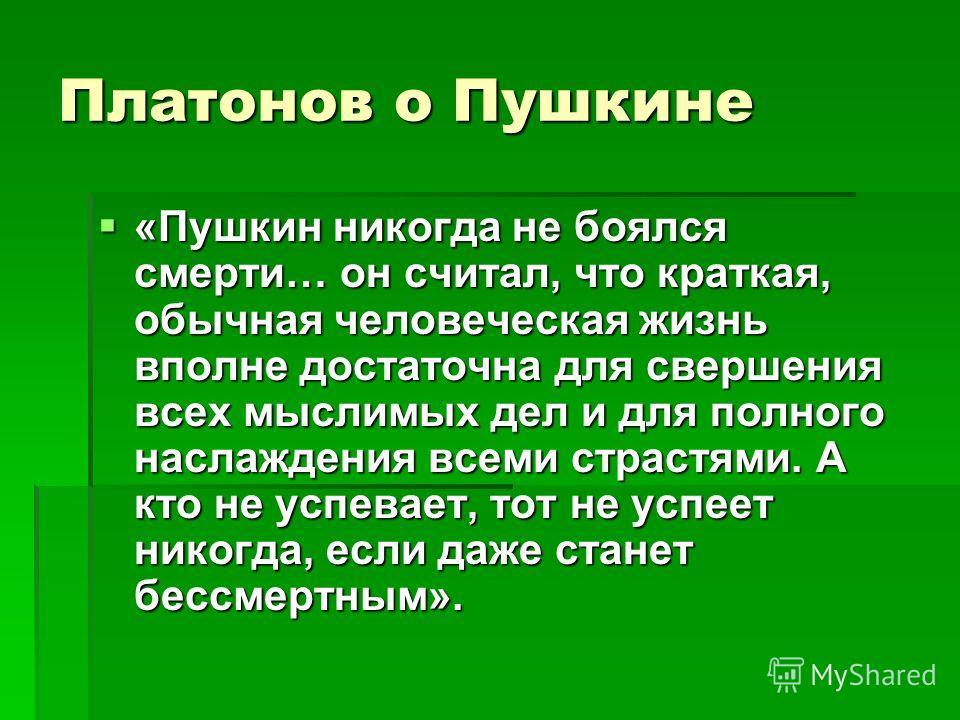 Платонов о Пушкине «Пушкин никогда не боялся смерти… он считал, что краткая, обычная человеческая жизнь вполне достаточна для свершения всех мыслимых дел и для полного наслаждения всеми страстями. А кто не успевает, тот не успеет никогда, если даже с
