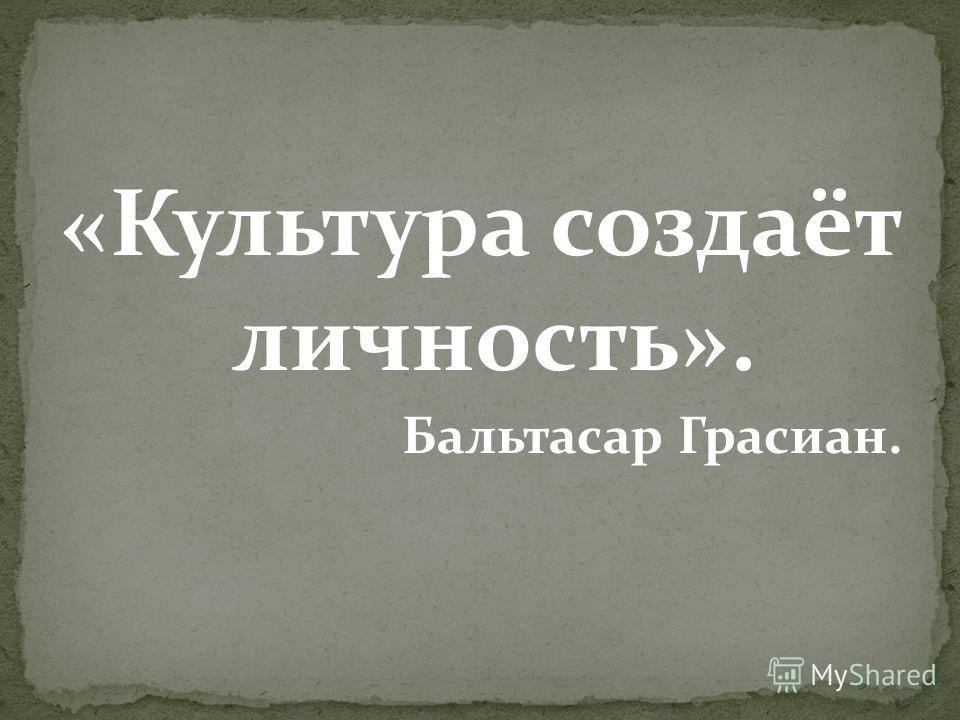 «Культура создаёт личность». Бальтасар Грасиан.