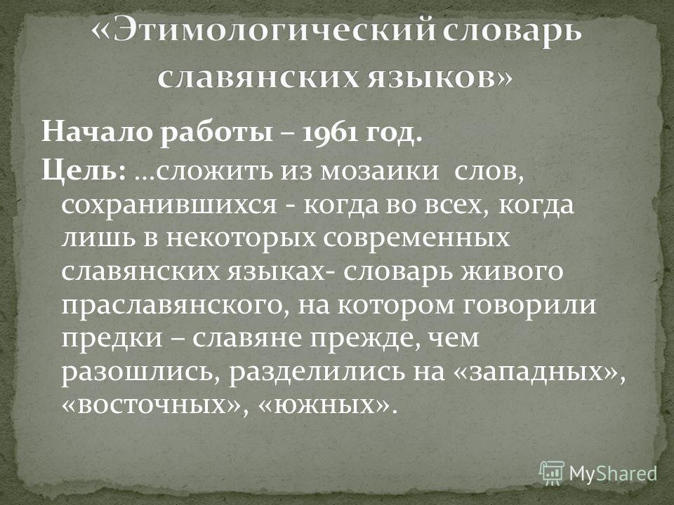 Начало работы – 1961 год. Цель: …сложить из мозаики слов, сохранившихся - когда во всех, когда лишь в некоторых современных славянских языках- словарь живого праславянского, на котором говорили предки – славяне прежде, чем разошлись, разделились на «