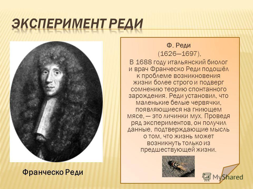 Ф. Реди (16261697), В 1688 году итальянский биолог и врач Франческо Реди подошёл к проблеме возникновения жизни более строго и подверг сомнению теорию спонтанного зарождения. Реди установил, что маленькие белые червячки, появляющиеся на гниющем мясе,