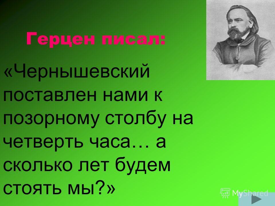 Герцен писал: «Чернышевский поставлен нами к позорному столбу на четверть часа… а сколько лет будем стоять мы?»