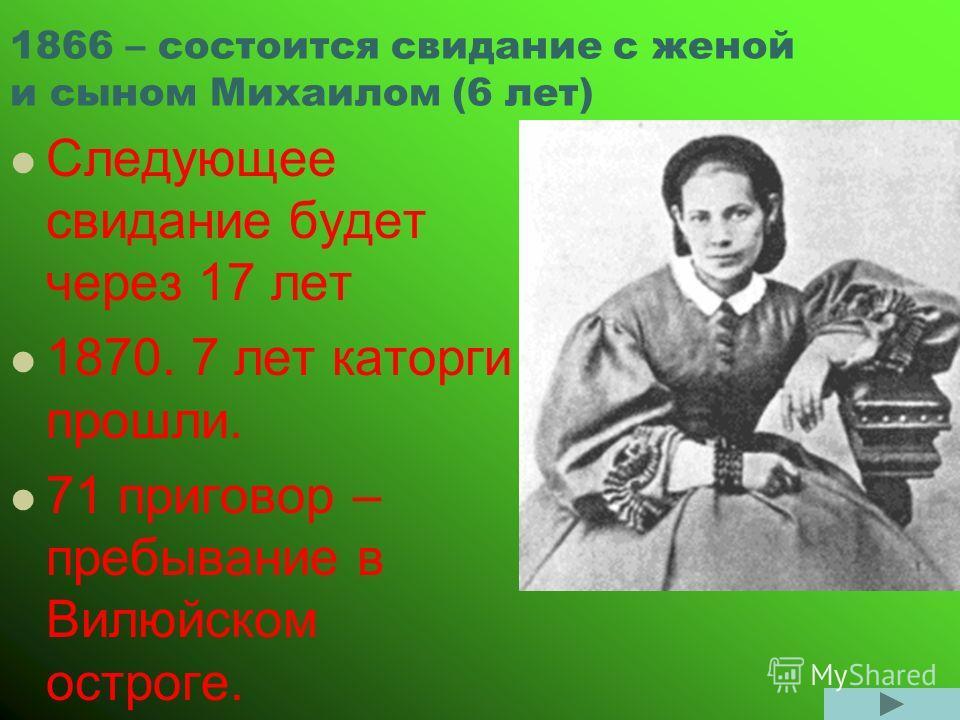 1866 – состоится свидание с женой и сыном Михаилом (6 лет) Следующее свидание будет через 17 лет 1870. 7 лет каторги прошли. 71 приговор – пребывание в Вилюйском остроге.