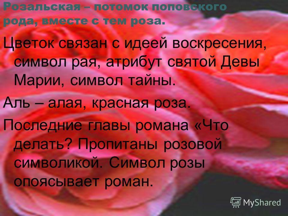 Розальская – потомок поповского рода, вместе с тем роза. Цветок связан с идеей воскресения, символ рая, атрибут святой Девы Марии, символ тайны. Аль – алая, красная роза. Последние главы романа «Что делать? Пропитаны розовой символикой. Символ розы о