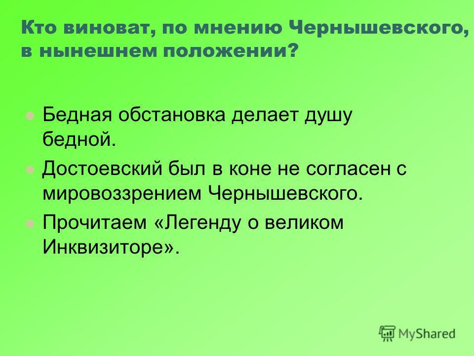 Кто виноват, по мнению Чернышевского, в нынешнем положении? Бедная обстановка делает душу бедной. Достоевский был в коне не согласен с мировоззрением Чернышевского. Прочитаем «Легенду о великом Инквизиторе».
