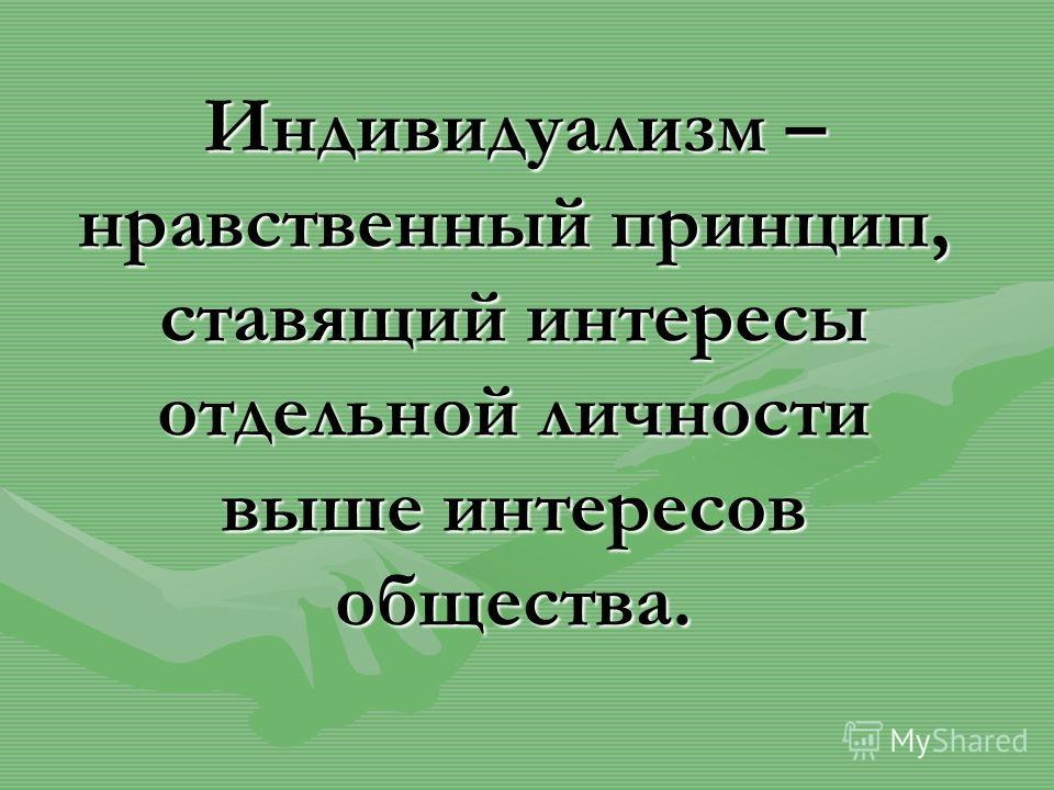 Индивидуализм – нравственный принцип, ставящий интересы отдельной личности выше интересов общества.
