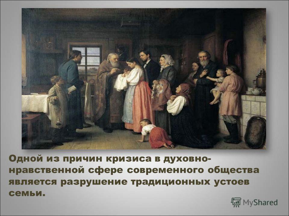Одной из причин кризиса в духовно- нравственной сфере современного общества является разрушение традиционных устоев семьи.