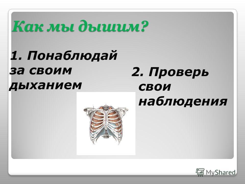 Как мы дышим? 1. Понаблюдай за своим дыханием 2. Проверь свои наблюдения