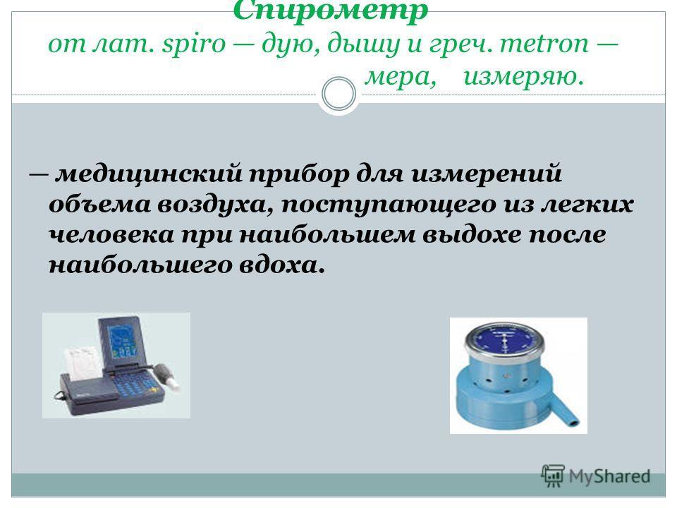Спирометр от лат. spiro дую, дышу и греч. metron мера, измеряю. медицинский прибор для измерений объема воздуха, поступающего из легких человека при наибольшем выдохе после наибольшего вдоха.