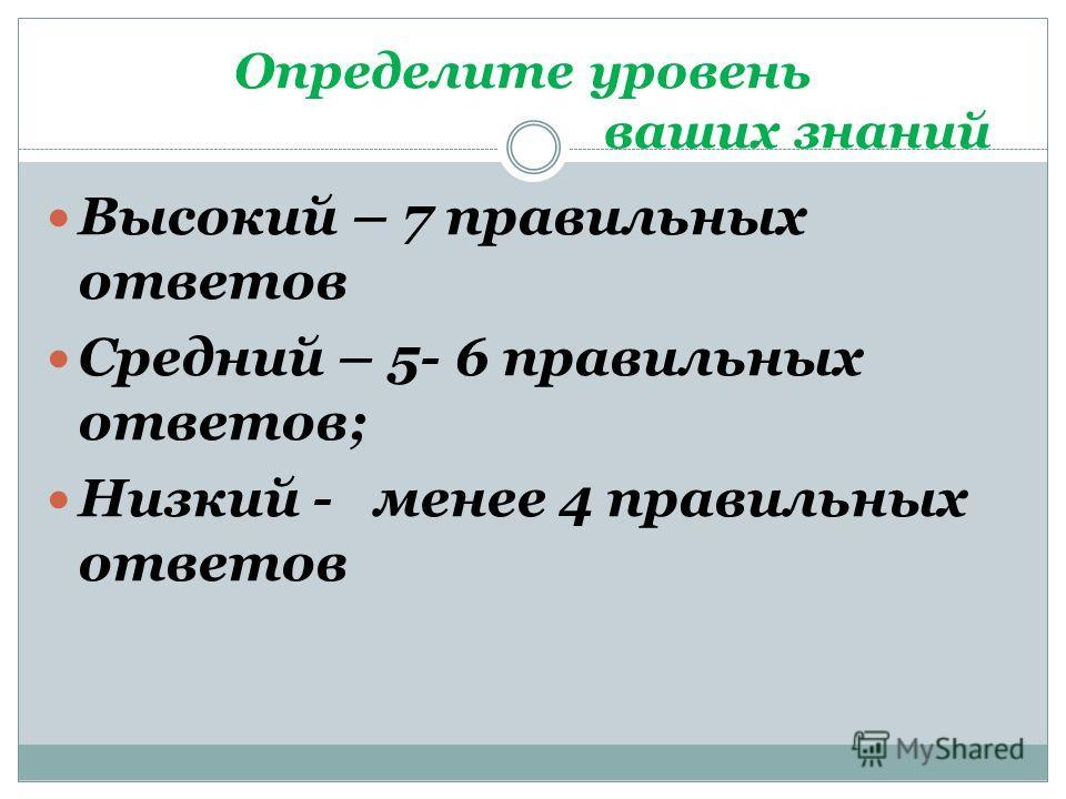 Определите уровень ваших знаний Высокий – 7 правильных ответов Средний – 5- 6 правильных ответов; Низкий - менее 4 правильных ответов